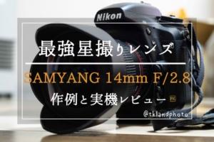 samyang 14mm F/2.8レビュー!星空撮影の特攻隊長!