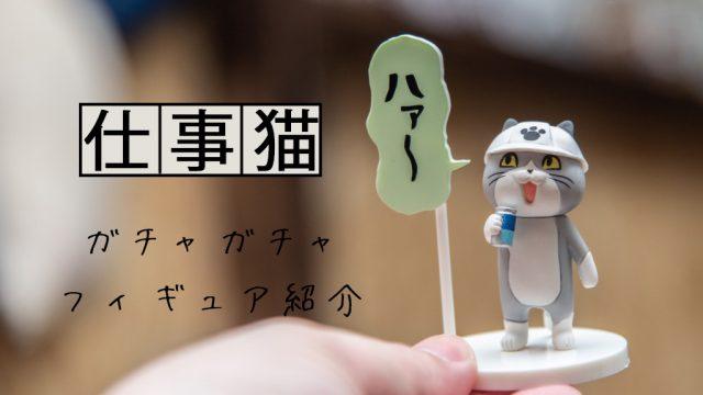 仕事猫(現場猫)のガチャフィギュア5体を写真で紹介【高クオリティ】